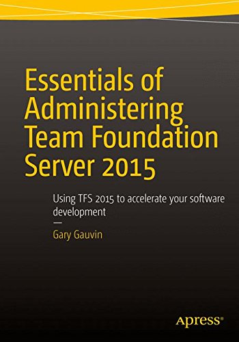 Essentials of Administering Team Foundation Server 2015: Using TFS 2015 to accelerate your software development