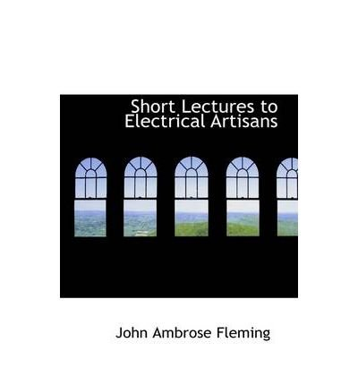 [(Short Lectures to Electrical Artisans )] [Author: John Ambrose Fleming] [Mar-2009]