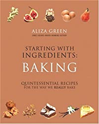 Starting with Ingredients: Baking: Quintessential Recipes for the Way We Really Bake by Aliza Green (2008-11-04)