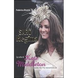 Sarò Regina. La vita di Kate Middleton come me l'ha raccontata lei