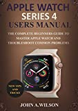 APPLE WATCH SERIES 4 USERS MANUAL: The Complete Beginners Guide To Master Apple Watch And Troubleshoot Common Problems (English Edition)