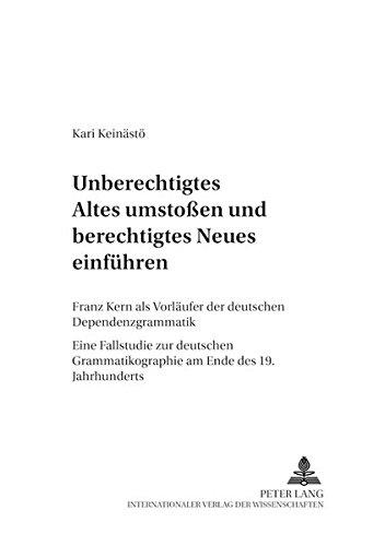 «Unberechtigtes Altes umstoßen und berechtigtes Neues einführen»: Franz Kern als Vorläufer der deutschen Dependenzgrammatik- Eine Fallstudie zur ... (Finnische Beiträge zur Germanistik, Band 5)