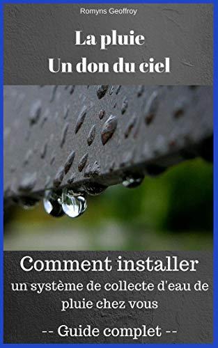 Couverture du livre La pluie, un don du ciel: Collecte d'eau de pluie: Tout savoir pour installer votre propre système