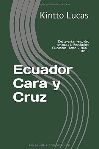 Ecuador Cara y Cruz: Del levantamiento del noventa a la Revolución Ciudadana -Tomo 3, 2007-2015- (Luces y sombras de la Revolución Ciudadana)
