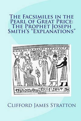 [(The Facsimiles in the Pearl of Great Price : The Prophet Joseph Smith's Explanations the Facsimiles)] [By (author) Clifford James Stratton] published on (April, 2011)
