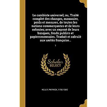 Le Cambiste Universel; Ou, Traité Complet Des Changes, Monnaies, Poids Et Mesures, de Toutes Les Nations Commerçantes Et de Leurs Colonies; Avec Un ... Traduit Et Calculé Aux Unités Française...: 1