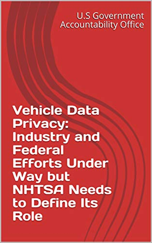 Vehicle Data Privacy: Industry and Federal Efforts Under Way  but NHTSA Needs to Define Its Role (English Edition)
