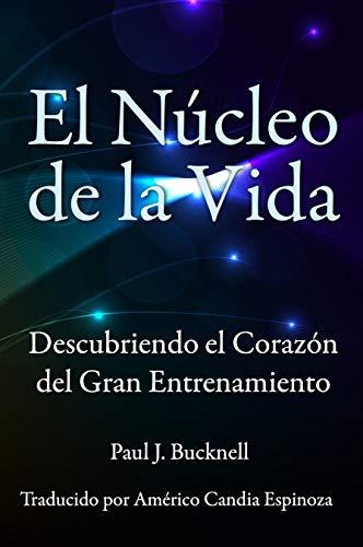 El Nucleo de la Vida: Descubriendo el Corazon del Gran Entrenamiento por Paul Bucknell