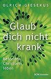 Glaub dich nicht krank: Befreites Christsein leben - Ulrich Giesekus