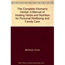 The Complete Woman's Herbal: A Manual of Healing Herbs and Nutrition for Personal Wellbeing and Family Care
