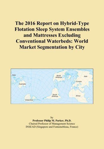 The 2016 Report on Hybrid-Type Flotation Sleep System Ensembles and Mattresses Excluding Conventional Waterbeds: World Market Segmentation by City -