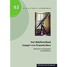 Der Briefwechsel Joseph von Fraunhofers: Briefe und Dokumente aus der Ära Fraunhofer, Reichenbach und Utzschneider Band 1 (Acta Historica Astronomiae)