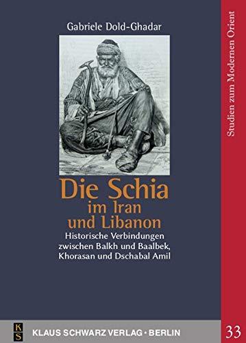 Die Schia im Iran und Libanon: Historische Verbindungen zwischen Balkh und Baalbek, Khorasan und Dschabal Amil (Studien zum modernen Orient)