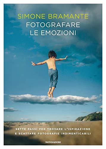 Fotografare le emozioni. Sette passi per trovare l'ispirazione e scattare fotografie indimenticabili