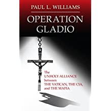 Operation Gladio: The Unholy Alliance Between The Vatican, The CIA, and The Mafia (English Edition)