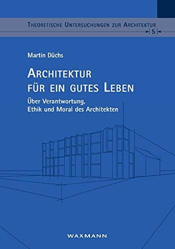 Architektur für ein gutes Leben: Über Verantwortung, Ethik und Moral des Architekten (Theoretische Untersuchungen zur Architektur)