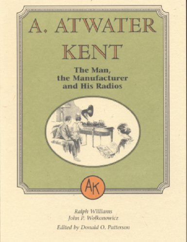 A. Atwater Kent: The Man, the Manufacturer, and His Radios por Ralph Williams