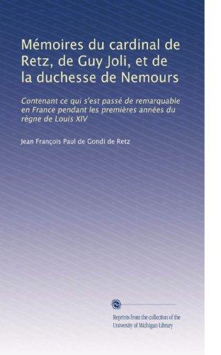 Mémoires du cardinal de Retz, de Guy Joli, et de la duchesse de Nemours: Contenant ce qui s'est passé de remarquable en France pendant les premières ... de Louis XIV (Volume 6) (French Edition)
