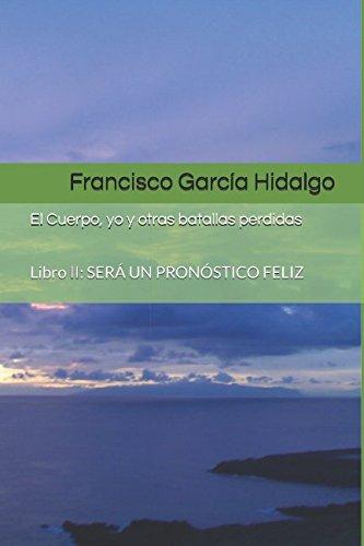 El Cuerpo, yo y otras batallas perdidas: Libro II: SERÁ UN PRONÓSTICO FELIZ por Sr Francisco García Hidalgo