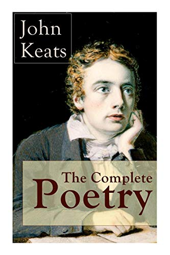The Complete Poetry of John Keats: Ode on a Grecian Urn + Ode to a Nightingale + Hyperion + Endymion + The Eve of St. Agnes + Isabella + Ode to Psyche + Lamia + Sonnets and more -