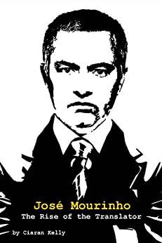 José Mourinho: The Rise of the Translator by [Kelly, Ciaran]