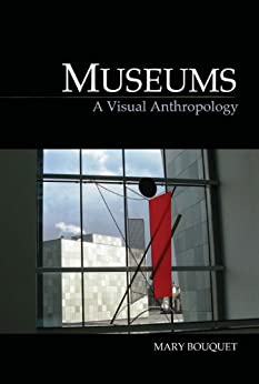 Museums: A Visual Anthropology (Key Texts in the Anthropology of Visual and Material Culture) by [Bouquet, Mary]