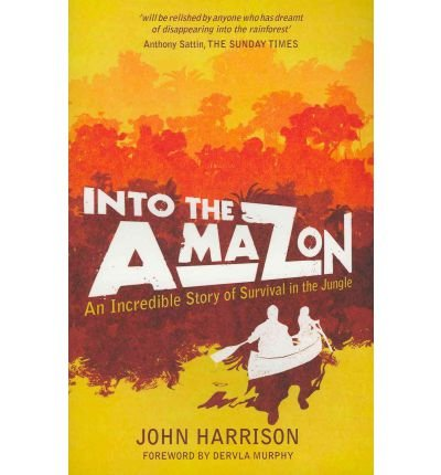 By John Harrison Into the Amazon: An Incredible Story of Survival in the Jungle