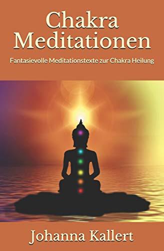 Chakra Meditationen: Fantasievolle Meditationstexte zur Chakra Heilung