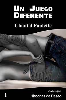 Un Juego Diferente (Antología Historias de Deseo nº 1) de [Paulette, Chantal]