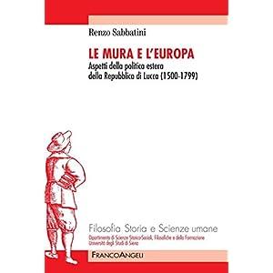 Le Mura e l'Europa. Aspetti della politica estera della Repubblica di Lucca (1500-1799) (Filosofia delle scienze umane)