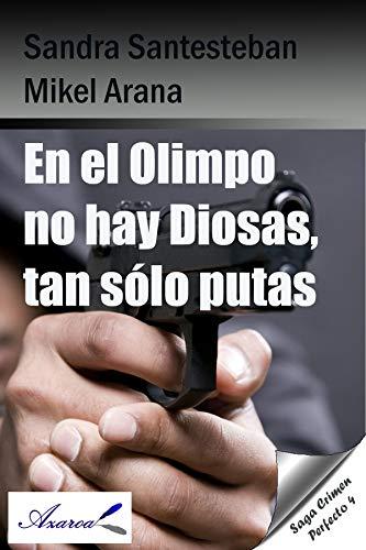 En el Olimpo no hay Diosas, tan sólo putas: Saga Crimen perfecto 4 por Sandra Santesteban Mikel Arana