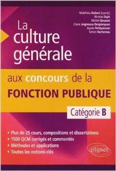 La Culture Générale aux Concours de la Fonction Publique. Catégorie B de Matthieu Dubost,Agnès Petitpoisson ( 11 février 2014 )