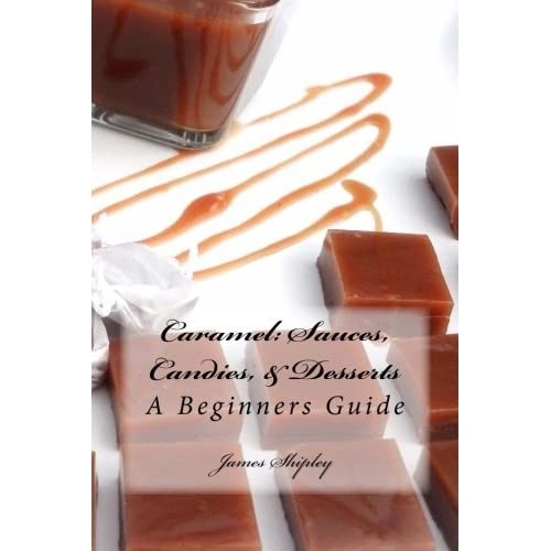 Caramel: Sauces, Candies, & Desserts: A Beginners Guide (Volume 1) by James Shipley (2012-12-09)