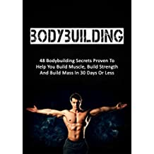 Bodybuilding: 48 Bodybuilding Secrets Proven To Help You Build Muscle, Build Strength And Build Mass In 30 Days Or Less (bodybuilding, fitness, strength ... bodybuilding training) (English Edition)