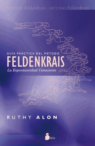 GUIA PRACTICA DEL METODO FELDENKRAIS: LA ESPONTANEIDAD CONSCIENTE (2012) por RUTHY ALON