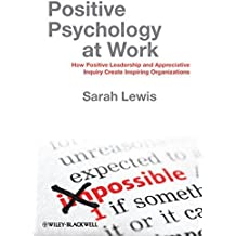 Positive Psychology at Work: How Positive Leadership and Appreciative Inquiry Create Inspiring Organizations by Sarah Lewis (2011-04-25)