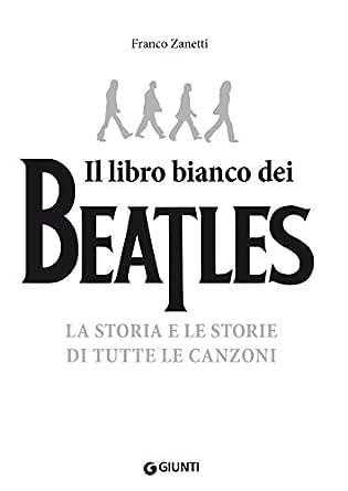 Il libro bianco dei Beatles: La storia e le storie di tutte le canzoni eBook: Franco Zanetti