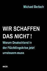 Wir schaffen das nicht!: Warum Deutschland in der Flüchtlingskrise jetzt umsteuern muss