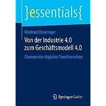 Von der Industrie 4.0 zum Geschäftsmodell 4.0   : Chancen der digitalen Transformation (essentials)