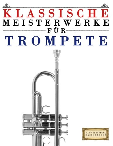Klassische Meisterwerke für Trompete: Leichte Stücke von Bach, Beethoven, Brahms, Handel, Haydn, Mozart, Schubert, Tchaikovsky, Vivaldi und Wagner