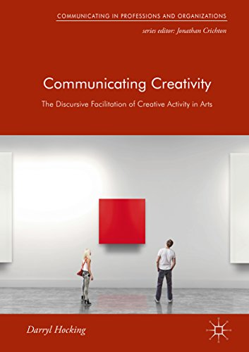 Communicating Creativity: The Discursive Facilitation of Creative Activity in Arts (Communicating in Professions and Organizations) (English Edition) por Darryl Hocking