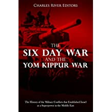 The Six Day War and the Yom Kippur War: The History of the Military Conflicts that Established Israel as a Superpower in the Middle East (English Edition)