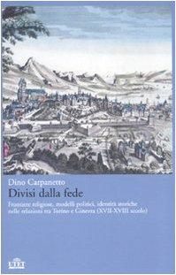 Divisi dalla fede. Frontiere religiose, modelli politici, identit storiche nelle relazioni tra Torino e Ginevra (XVII-XVIII secolo)