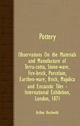 Pottery - Observations On The Materials And Manufacture Of Terra-Cotta, Stone-Ware, Fire-Brick, Porcelain, Earthen-Ware, Brick, Majolica And Encaustic Tiles - International Exhibition, London, 1871 by Arthur Beckwith