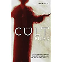 The Cult Files: The Inside Stories of the World's Most Intriguing Cults and Alternative New Religions