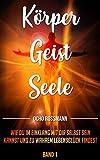 Körper Geist Seele: Wie du im Einklang mit dir selbst sein kannst und zu wahrem Lebensglück findest.  BAND 1