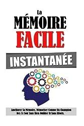 La Mémoire Facile Instantanée: Améliorer Sa Mémoire, Mémoriser Comme Un Champion Dès Ce Soir Sans Rien Oublier Et Sans Efforts.