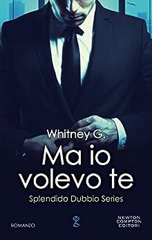 Ma io volevo te (Splendido Dubbio Series Vol. 3) di [G., Whitney]
