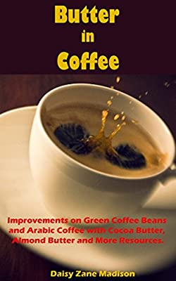 Butter in Coffee:: Improvements on Green Coffee Beans and Arabic Coffee with Cocoa Butter, Almond Butter and More Resources