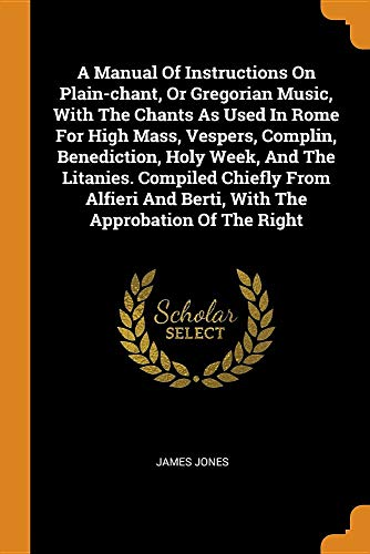 A Manual of Instructions on Plain-Chant, or Gregorian Music, with the Chants as Used in Rome for High Mass, Vespers, Complin, Benediction, Holy Week, ... and Berti, with the Approbation of the Right